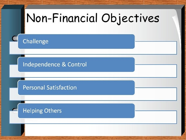 non financial objectives One example of a financial objective is to achieve a 20 percent profit growth in one year similarly, a company might aim to increase revenue by 25 percent from one quarter to the next a cost-based financial objective is to cut overhead costs by 10 percent within six months another type of .