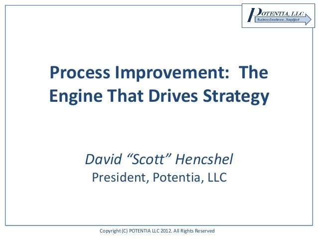 "Copyright (C) POTENTIA LLC 2012. All Rights Reserved Process Improvement: The Engine That Drives Strategy David ""Scott"" He..."