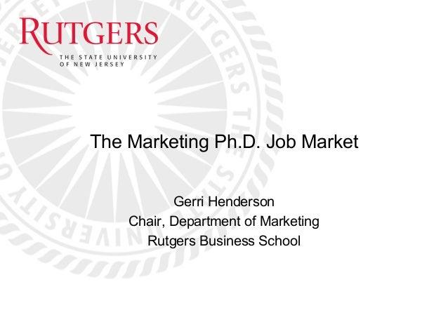 The Marketing Ph.D. Job Market Gerri Henderson Chair, Department of Marketing Rutgers Business School