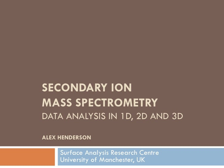 SECONDARY IONMASS SPECTROMETRYDATA ANALYSIS IN 1D, 2D AND 3DALEX HENDERSON     Surface Analysis Research Centre     Univer...