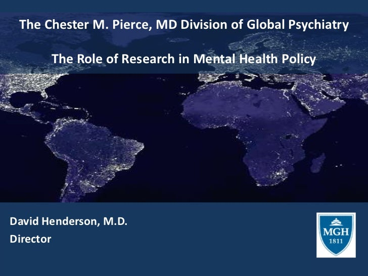 The Chester M. Pierce, MD Division of Global PsychiatryThe Role of Research in Mental Health Policy<br />David Henderson, ...