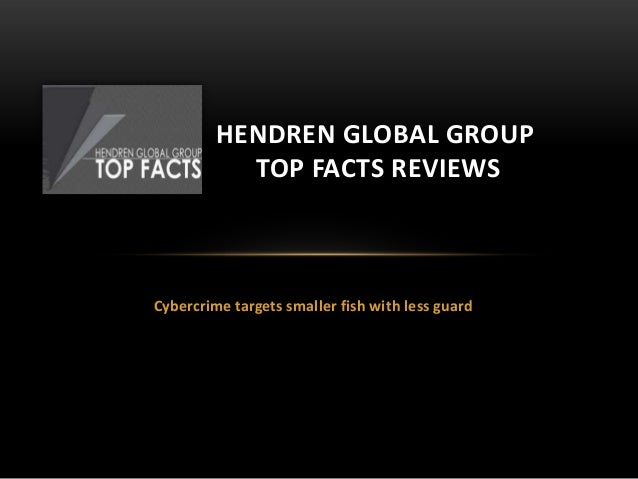 Cybercrime targets smaller fish with less guardHENDREN GLOBAL GROUPTOP FACTS REVIEWS