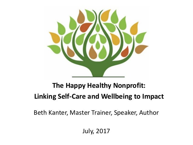 The Happy Healthy Nonprofit: Linking Self-Care and Wellbeing to Impact Beth Kanter, Master Trainer, Speaker, Author July, ...
