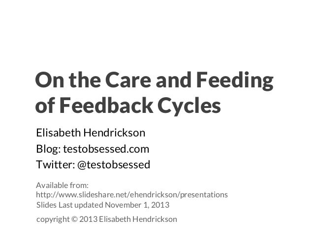 On the Care and Feeding of Feedback Cycles Elisabeth Hendrickson Blog: testobsessed.com Twitter: @testobsessed Available f...