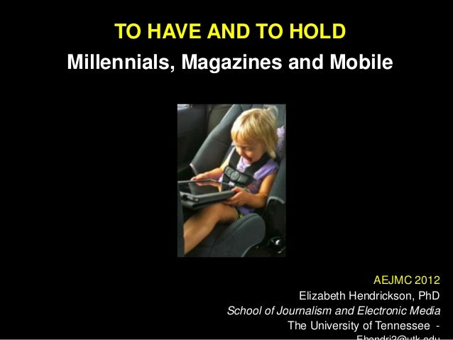 TO HAVE AND TO HOLDMillennials, Magazines and Mobile                                             AEJMC 2012               ...