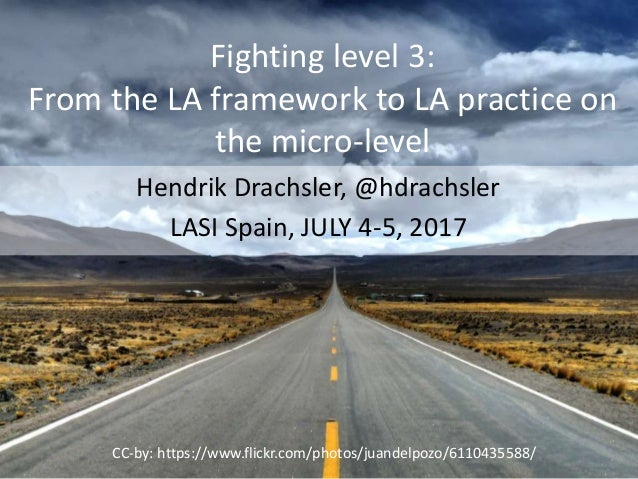 Fighting level 3: From the LA framework to LA practice on the micro-level Hendrik Drachsler, @hdrachsler LASI Spain, JULY ...