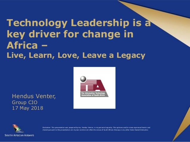 Technology Leadership is a key driver for change in Africa – Live, Learn, Love, Leave a Legacy Hendus Venter, Group CIO 17...