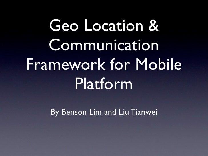 Geo Location &   CommunicationFramework for Mobile      Platform   By Benson Lim and Liu Tianwei