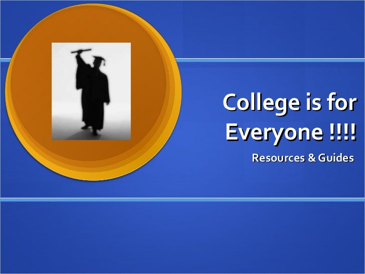 College is for Everyone !!!! Resources & Guides