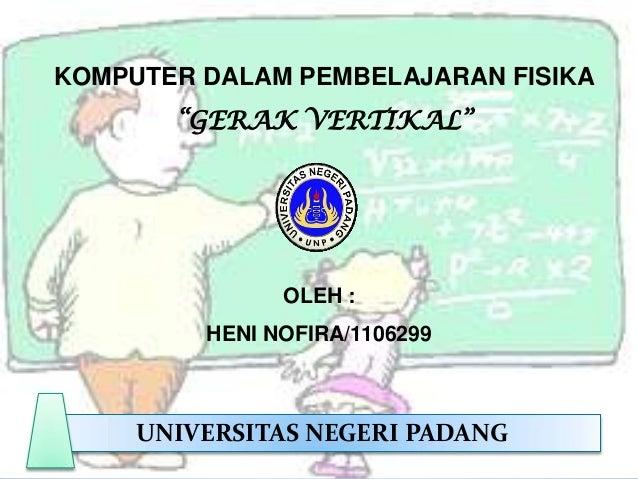 "KOMPUTER DALAM PEMBELAJARAN FISIKA ""GERAK VERTIKAL""  OLEH : HENI NOFIRA/1106299  UNIVERSITAS NEGERI PADANG"