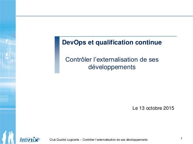 DevOps et qualification continue Contrôler l'externalisation de ses développements 1Club Qualité Logicielle – Contrôler l'...
