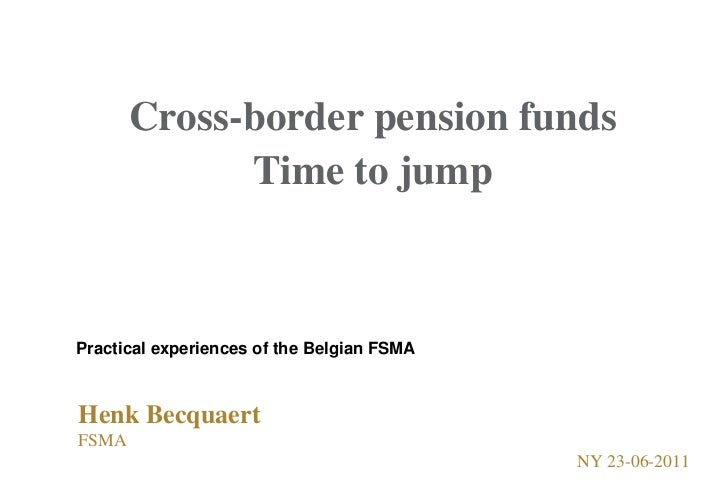 Cross-border pension funds<br />Time to jump<br />Practical experiences of the Belgian FSMA<br />Henk Becquaert<br />FSMA ...