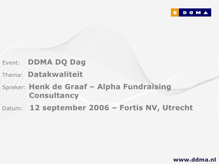 Event:   DDMA DQ Dag Thema:  Datakwaliteit Spreker:   Henk de Graaf – Alpha Fundraising        Consultancy   Datum:  12 se...
