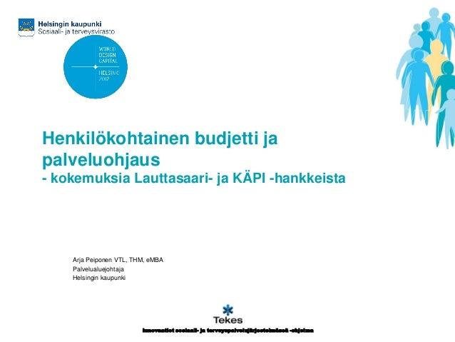 Henkilökohtainen budjetti ja palveluohjaus - kokemuksia Lauttasaari- ja KÄPI -hankkeista  Arja Peiponen VTL, THM, eMBA Pal...