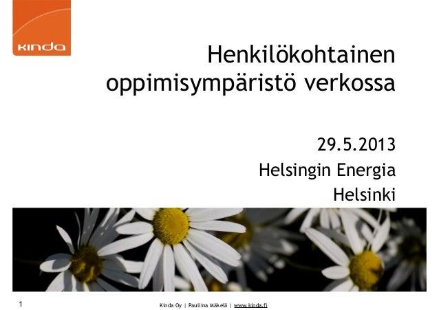Kinda Oy   Pauliina Mäkelä   www.kinda.fiHenkilökohtainenoppimisympäristö verkossa29.5.2013Helsingin EnergiaHelsinki1
