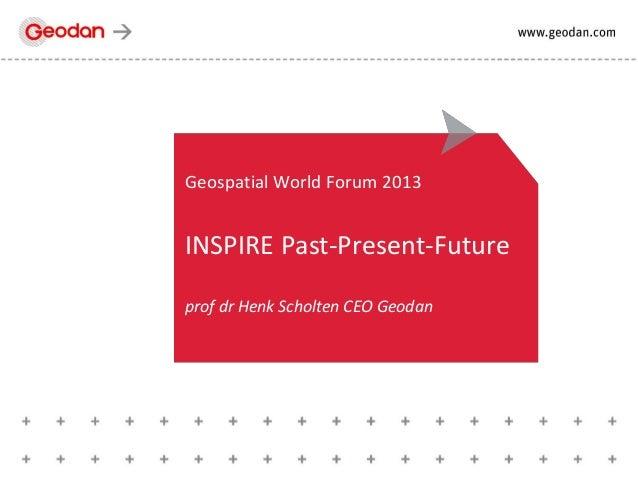 Geospatial World Forum 2013 INSPIRE Past-Present-Future prof dr Henk Scholten CEO Geodan