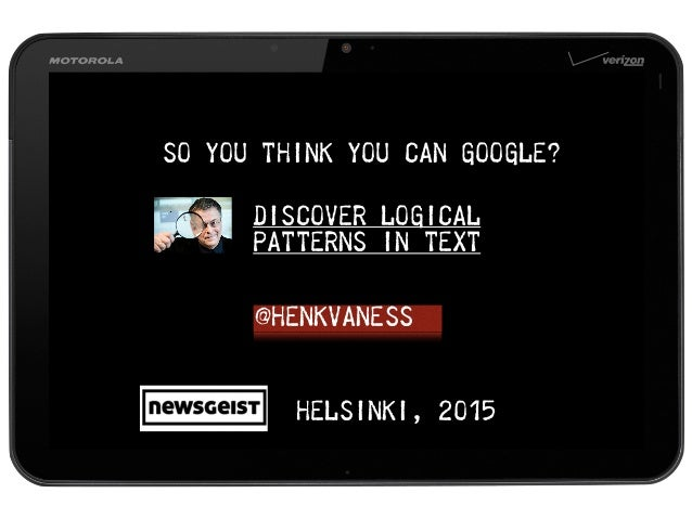 DISCOVER LOGICAL PATTERNS IN TEXT @henkvaness Helsinki, 2015 SO YOU THINK YOU CAN GOOGLE?