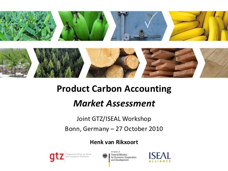 Product Carbon Accounting   Market Assessment    Joint GTZ/ISEAL Workshop Bonn, Germany – 27 October 2010        Henk van ...