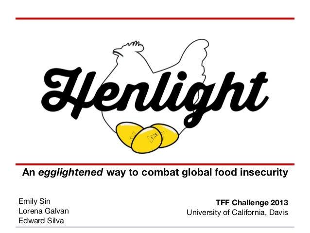 An egglightened way to combat global food insecurityEmily SinLorena GalvanEdward SilvaTFF Challenge 2013University of Cali...