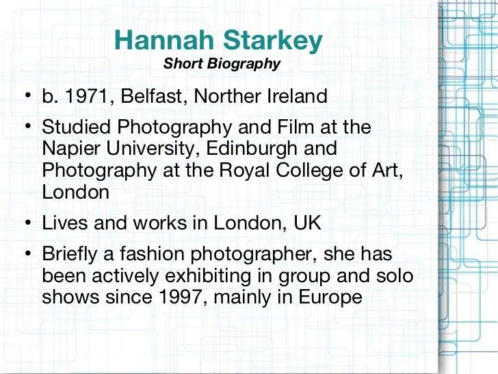Hannah Starkey  Short Biography <ul><li>b. 1971, Belfast, Norther Ireland  </li></ul><ul><li>Studied Photography and Film ...