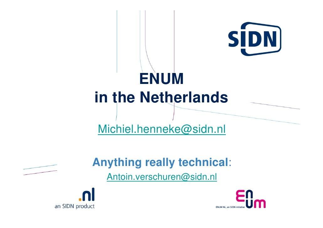 ENUM in the Netherlands  Michiel.henneke@sidn.nl  Anything really technical:   Antoin.verschuren@sidn.nl