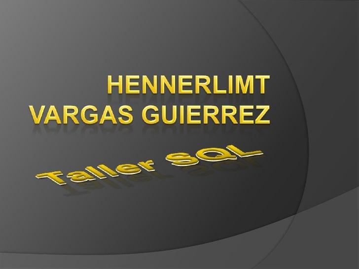 Taller SQL<br />HENNERLIMT VARGAS GUIERREZ<br />
