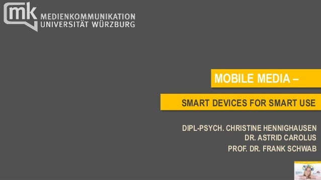 SMART DEVICES FOR SMART USE DIPL-PSYCH. CHRISTINE HENNIGHAUSEN DR. ASTRID CAROLUS PROF. DR. FRANK SCHWAB MOBILE MEDIA –
