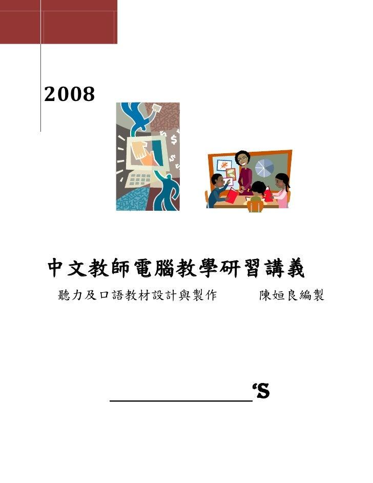 2008     中文教師電腦教學研習講義  聽力及口語教材設計與製作   陳姮良編製                     'S