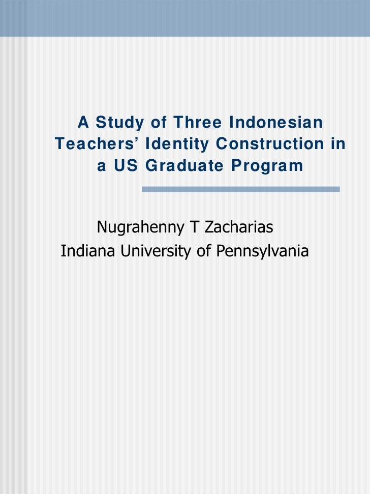 A Study of Three Indonesian Teachers' Identity Construction in a US Graduate Program Nugrahenny T Zacharias Indiana Univer...