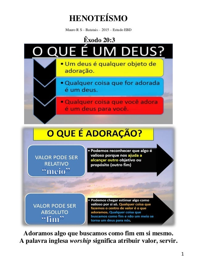 1 HENOTEÍSMO Mauro R S – Batatais – 2015 – Estudo EBD Êxodo 20:3 Adoramos algo que buscamos como fim em si mesmo. A palavr...