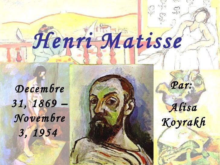 Decembre 31, 1869 – Novembre 3, 1954   Henri Matisse Par:  Alisa Koyrakh