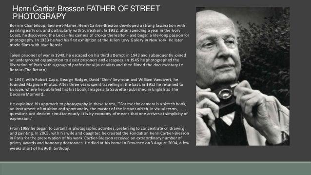 Henri Cartier-Bresson FATHER OF STREET PHOTOGRAPY Born in Chanteloup, Seine-et-Marne, Henri Cartier-Bresson developed a st...