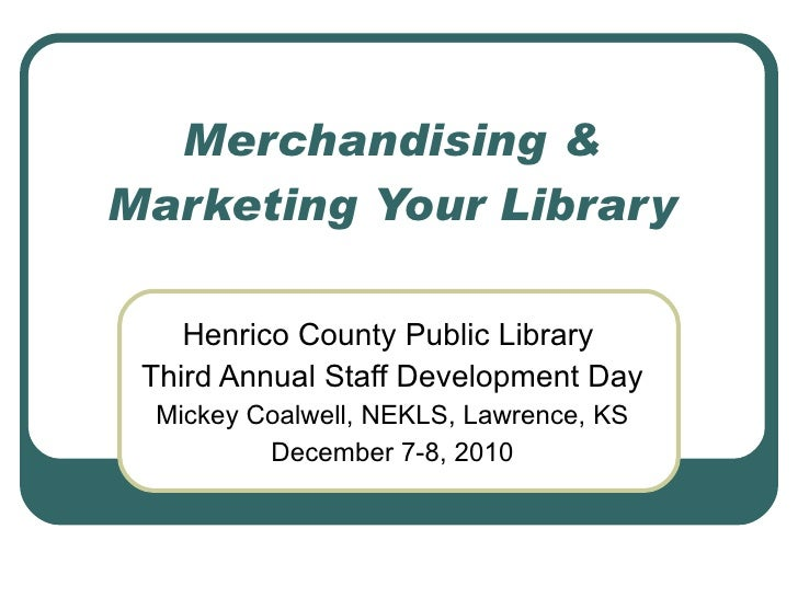 Merchandising & Marketing Your Library Henrico County Public Library  Third Annual Staff Development Day Mickey Coalwell, ...