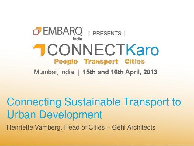Connecting Sustainable Transport toUrban DevelopmentHenriette Vamberg, Head of Cities – Gehl Architects