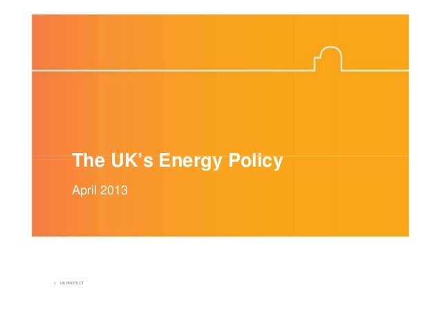 The UK's Energy Policy       April 20131 UK PROTECT