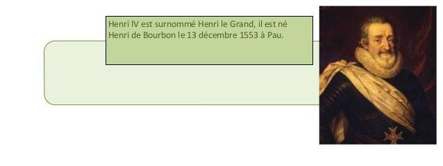 Henri IV est surnommé Henri le Grand, il est né  Henri de Bourbon le 13 décembre 1553 à Pau.