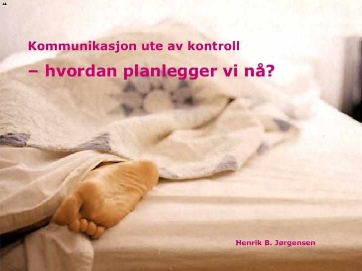 Kommunikasjon ute av kontroll   – hvordan planlegger vi nå? Henrik B. Jørgensen