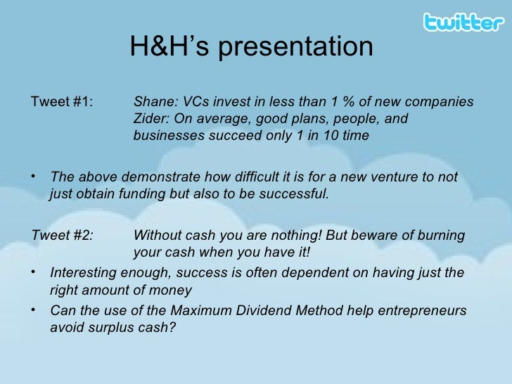 H&H's presentation <ul><li>Tweet #1:  Shane: VCs invest in less than 1 % of new companies  Zider: On average, good plans, ...