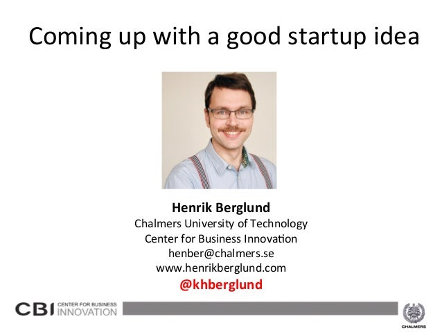 Coming	   up	   with	   a	   good	   startup	   idea	    	    	    	    	    	    	    	    	    Henrik	   Berglund	     ...
