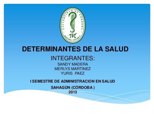 DETERMINANTES DE LA SALUD INTEGRANTES: SANDY MADERA MERLYS MARTINEZ YURIS PAEZ I SEMESTRE DE ADMINISTRACION EN SALUD SAHAG...