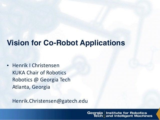 Vision for Co-Robot Applications • HenrikIChristensen KUKAChairofRobotics Robotics@GeorgiaTech Atlanta,Georgia...