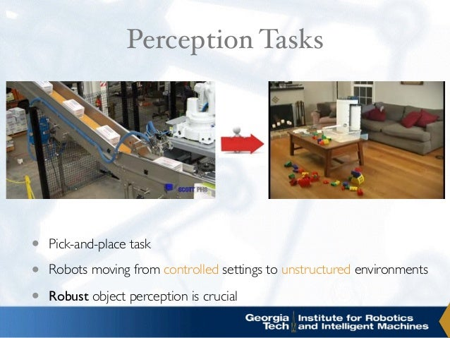 Perception Tasks • Pick-and-place task • Robots moving from controlled settings to unstructured environments • Robust obje...