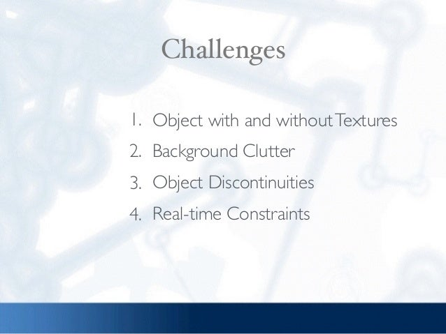 Challenges 1. Object with and withoutTextures 2. Background Clutter 3. Object Discontinuities 4. Real-time Constraints