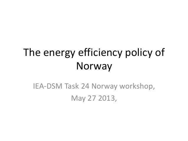 The energy efficiency policy of Norway IEA-DSM Task 24 Norway workshop, May 27 2013,