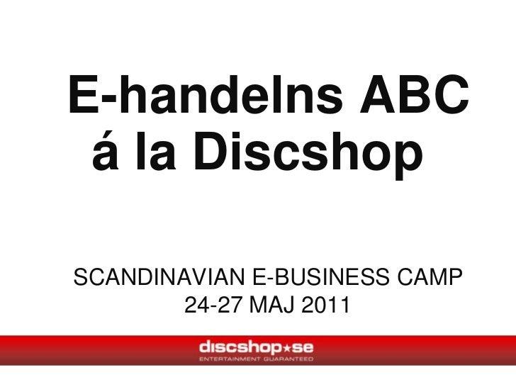 E-handelns ABCSCANDINAVIAN E-BUSINESS CAMP24-27 MAJ 2011<br />á la Discshop<br />