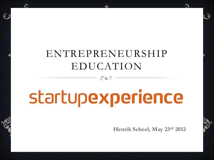 ENTREPRENEURSHIP   EDUCATION        Henrik Scheel, May 23rd 2012