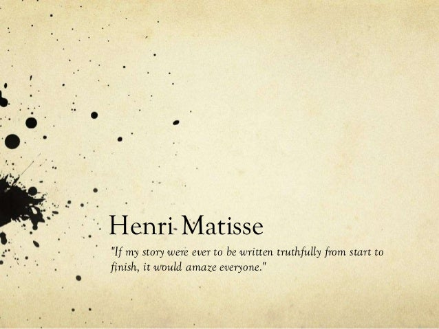 "Henri Matisse ""If my story were ever to be written truthfully from start to finish, it would amaze everyone."""