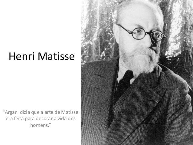 "Henri Matisse  ""Argan dizia que a arte de Matisse  era feita para decorar a vida dos  homens."""