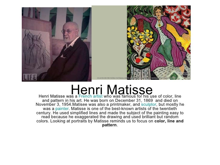 Henri Matisse Henri Matisse was a French artist who was famous for his use of color, line   and pattern in his art. He was...