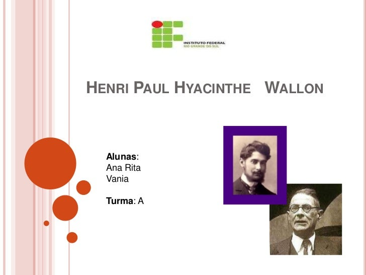 HENRI PAUL HYACINTHE WALLON  Alunas:  Ana Rita  Vania  Turma: A